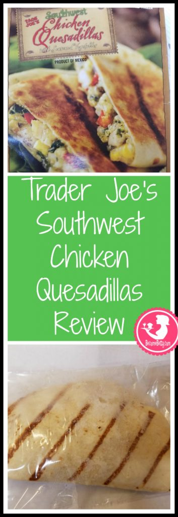 Trader Joe's Southwest Chicken Quesadillas review. Want to know if this is something worth putting on your shopping list from Trader Joe's? All pins link to BecomeBetty.com where you can find reviews, pictures, thoughts, calorie counts, nutritional information, how to prepare, allergy information, price, and how to prepare each product.