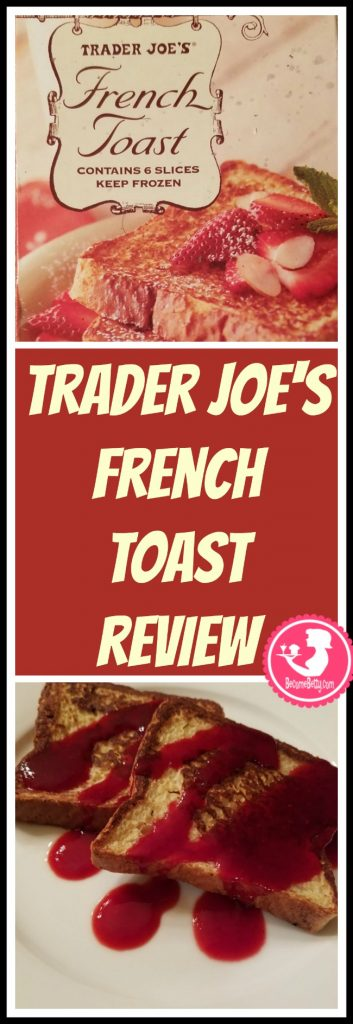 Trader Joe's French Toast review. Want to know if this is something worth putting on your shopping list from Trader Joe's? All pins link to BecomeBetty.com where you can find reviews, pictures, thoughts, calorie counts, nutritional information, how to prepare, allergy information, and price.