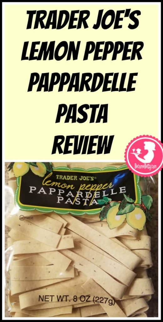 Trader Joe's Lemon Pepper Pappardelle review. Want to know if this is something worth putting on your shopping list from Trader Joe's? All pins link to BecomeBetty.com where you can find reviews, pictures, thoughts, calorie counts, nutritional information, how to prepare, allergy information, price, and how to prepare each product.