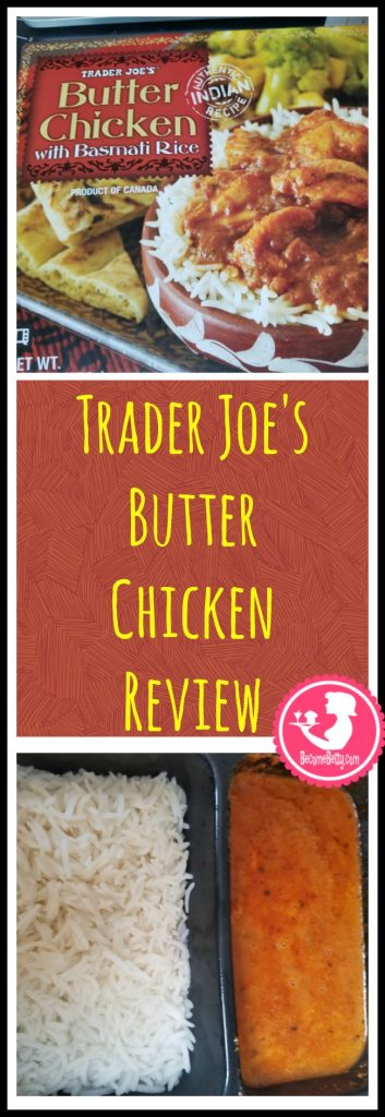 Trader Joe's Butter Chicken review. Want to know if this is something worth putting on your shopping list from Trader Joe's? All pins link to BecomeBetty.com where you can find reviews, pictures, thoughts, calorie counts, nutritional information, how to prepare, allergy information, price, and how to prepare each product.